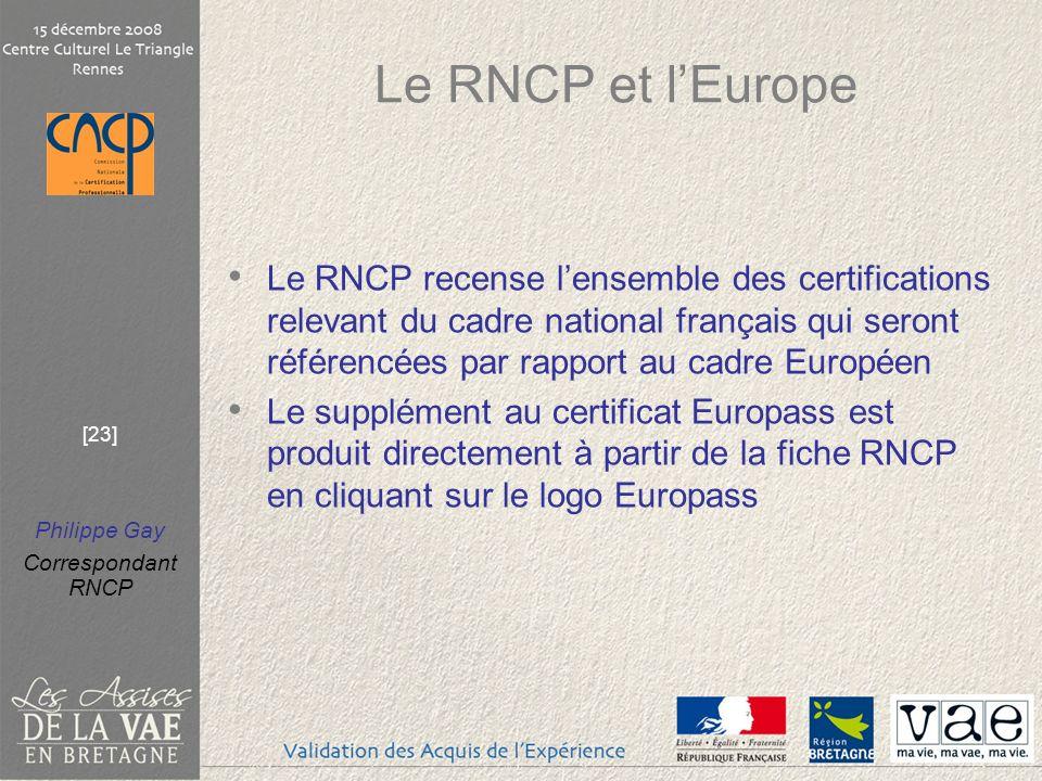 Philippe Gay Correspondant RNCP [23] Le RNCP et lEurope Le RNCP recense lensemble des certifications relevant du cadre national français qui seront référencées par rapport au cadre Européen Le supplément au certificat Europass est produit directement à partir de la fiche RNCP en cliquant sur le logo Europass