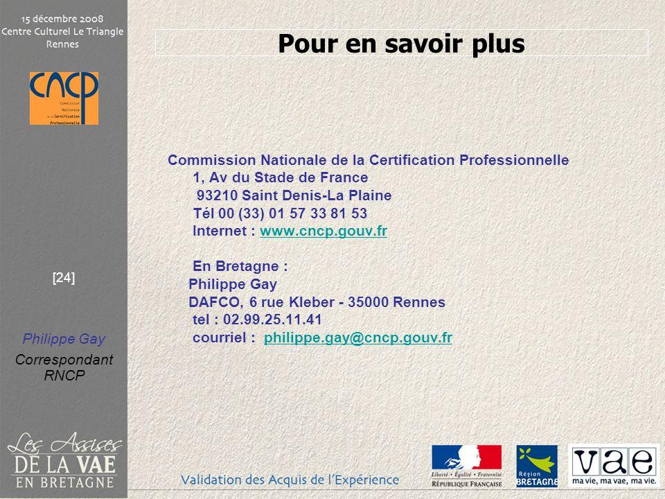 Philippe Gay Correspondant RNCP [24] Commission Nationale de la Certification Professionnelle 1, Av du Stade de France 93210 Saint Denis-La Plaine Tél 00 (33) 01 57 33 81 53 Internet : www.cncp.gouv.frwww.cncp.gouv.fr En Bretagne : Philippe Gay DAFCO, 6 rue Kleber - 35000 Rennes tel : 02.99.25.11.41 courriel : philippe.gay@cncp.gouv.frphilippe.gay@cncp.gouv.fr Pour en savoir plus