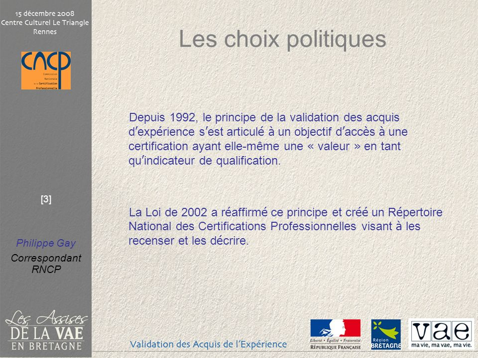 Philippe Gay Correspondant RNCP [3] Les choix politiques Depuis 1992, le principe de la validation des acquis d exp é rience s est articul é à un objectif d acc è s à une certification ayant elle-même une « valeur » en tant qu indicateur de qualification.