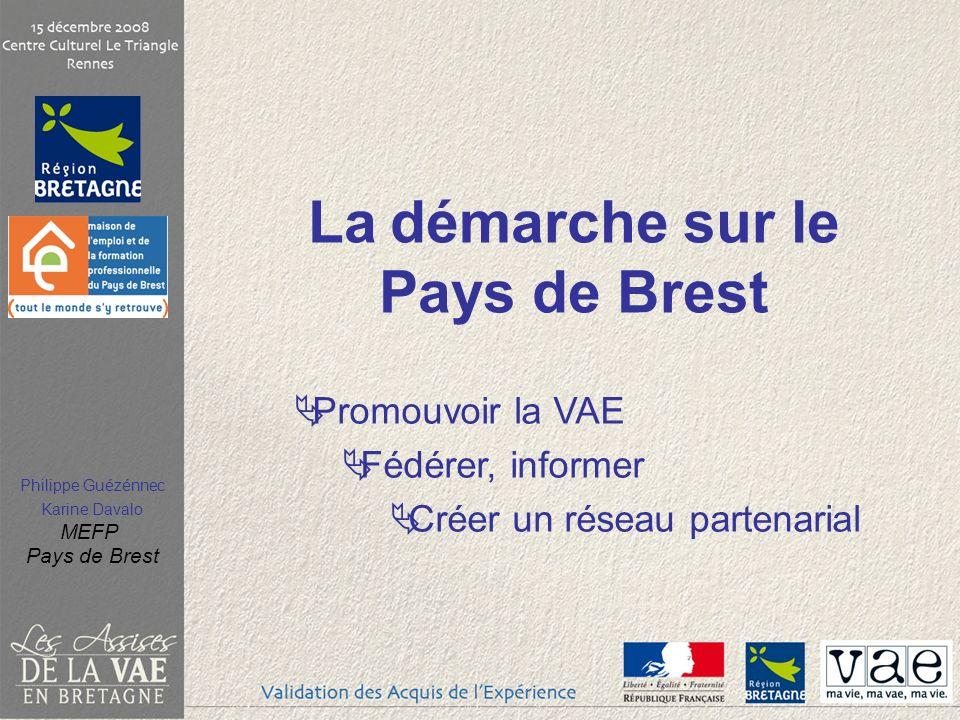 Philippe Guézénnec Karine Davalo MEFP Pays de Brest La démarche sur le Pays de Brest Promouvoir la VAE Fédérer, informer Créer un réseau partenarial