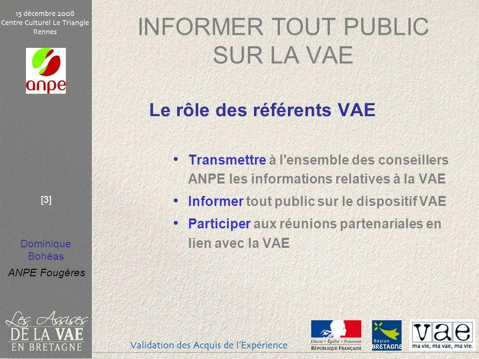 Dominique Bohéas ANPE Fougères [3] INFORMER TOUT PUBLIC SUR LA VAE Le rôle des référents VAE Transmettre à l'ensemble des conseillers ANPE les informa