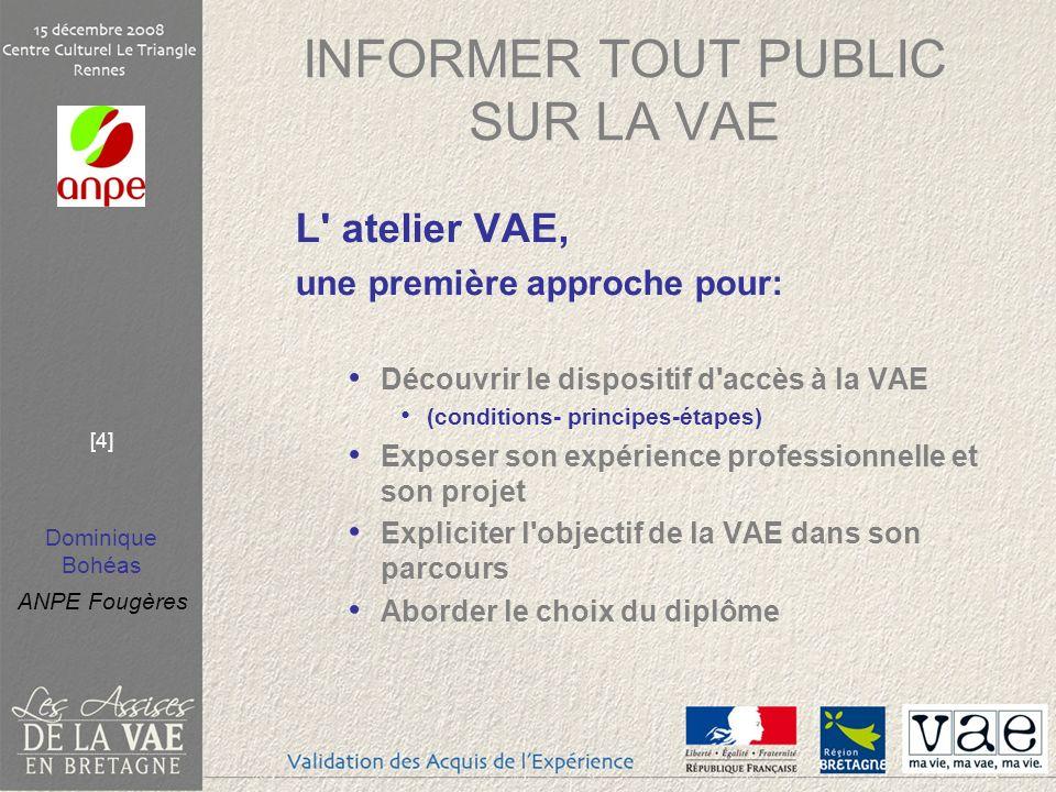 Dominique Bohéas ANPE Fougères [4] INFORMER TOUT PUBLIC SUR LA VAE L' atelier VAE, une première approche pour: Découvrir le dispositif d'accès à la VA