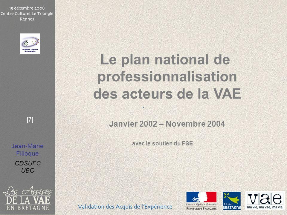 Jean-Marie Filloque CDSUFC UBO [7] 7 Le plan national de professionnalisation des acteurs de la VAE Janvier 2002 – Novembre 2004 avec le soutien du FS