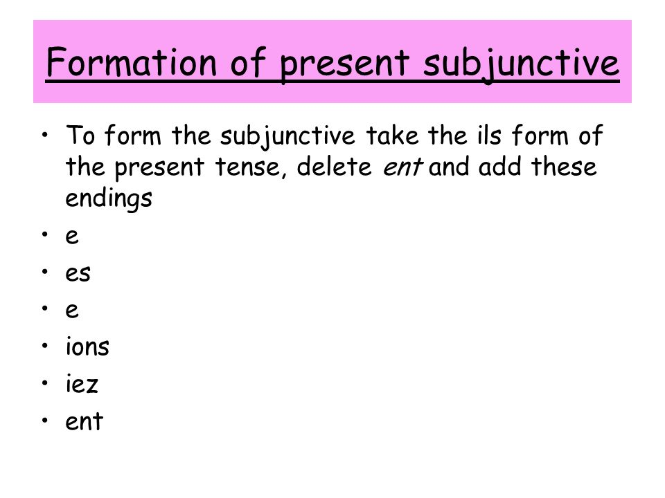 Formation of present subjunctive To form the subjunctive take the ils form of the present tense, delete ent and add these endings e es e ions iez ent