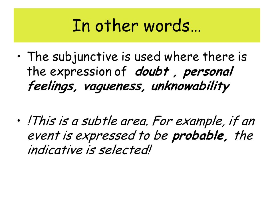 In other words… The subjunctive is used where there is the expression of doubt, personal feelings, vagueness, unknowability !This is a subtle area.