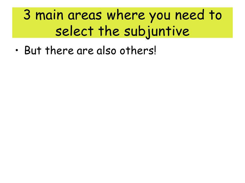 3 main areas where you need to select the subjuntive But there are also others!