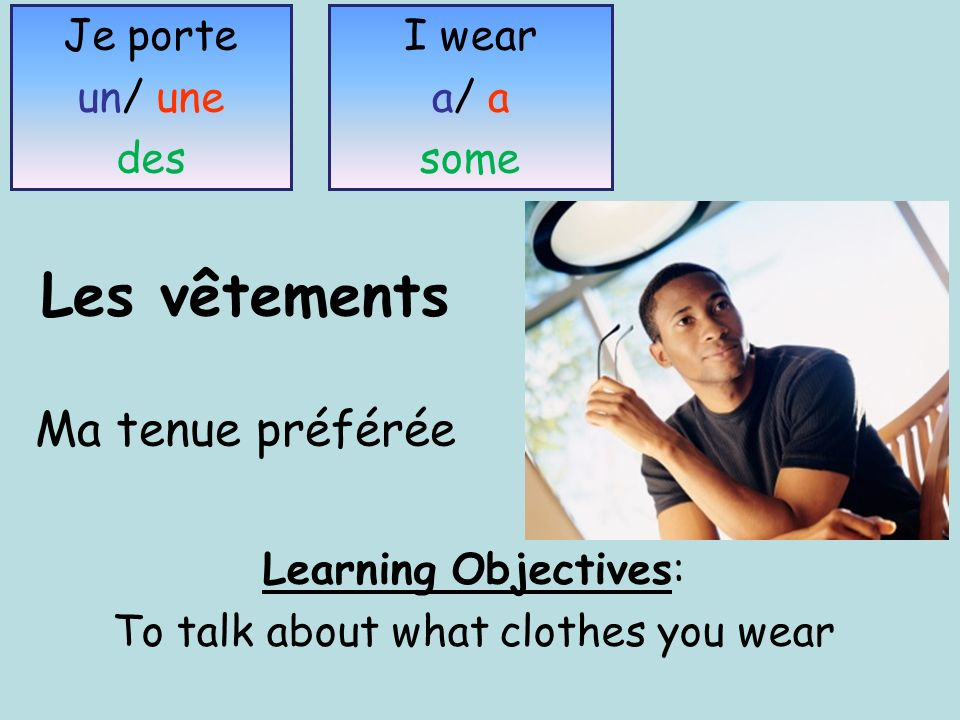 Les vêtements Ma tenue préférée Learning Objectives: To talk about what clothes you wear Je porte un/ une des I wear a/ a some