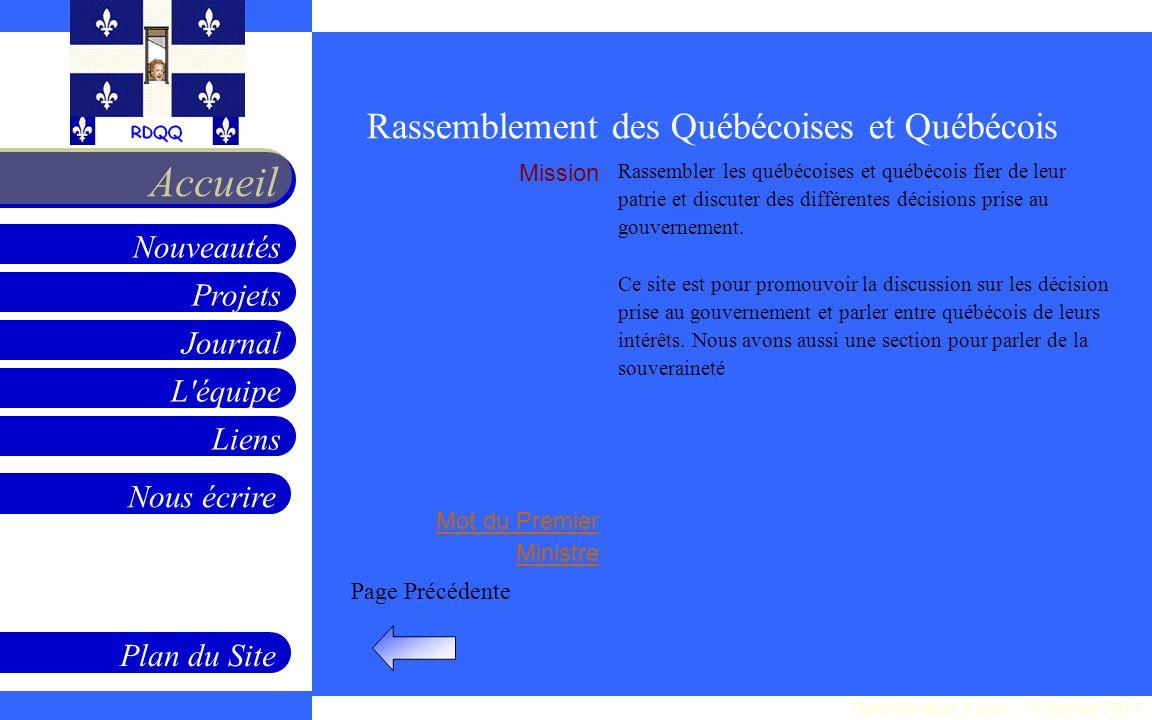 Projets Journal L équipe Liens Nouveautés Accueil Nous écrire Plan du Site Page Précédente Mission Mot du Premier Ministre Rassembler les québécoises et québécois fier de leur patrie et discuter des différentes décisions prise au gouvernement.