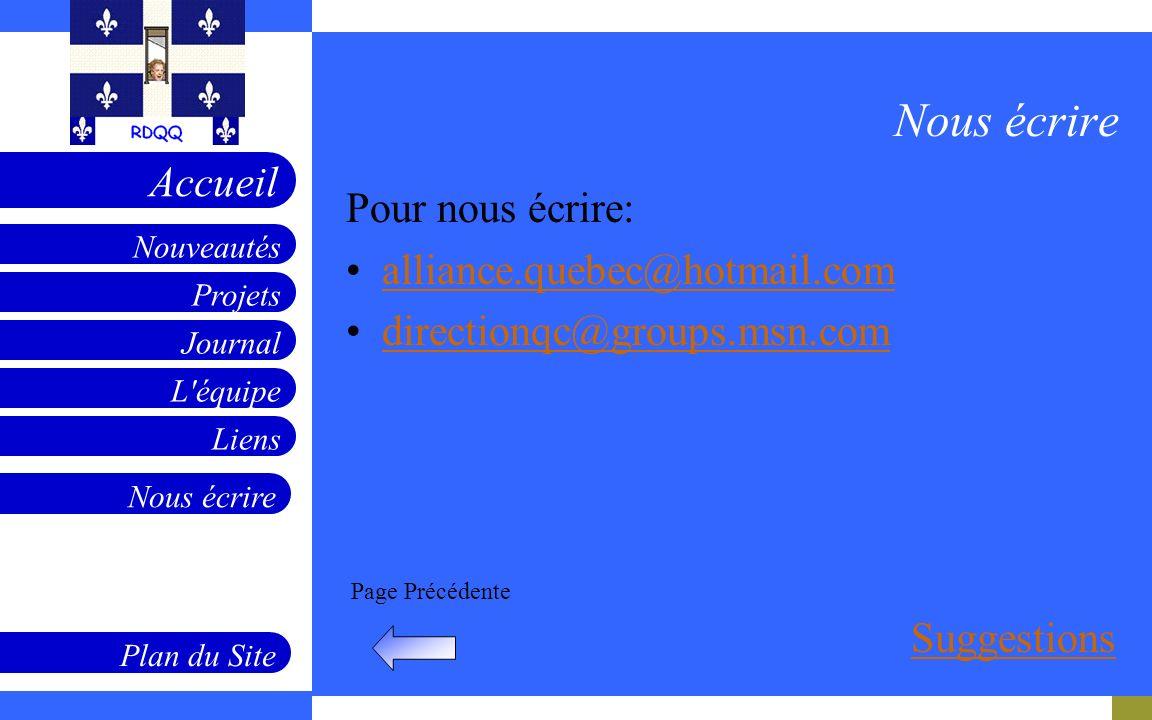 Projets Journal L'équipe Liens Nouveautés Accueil Nous écrire Plan du Site Page Précédente Nous écrire Pour nous écrire: alliance.quebec@hotmail.com d