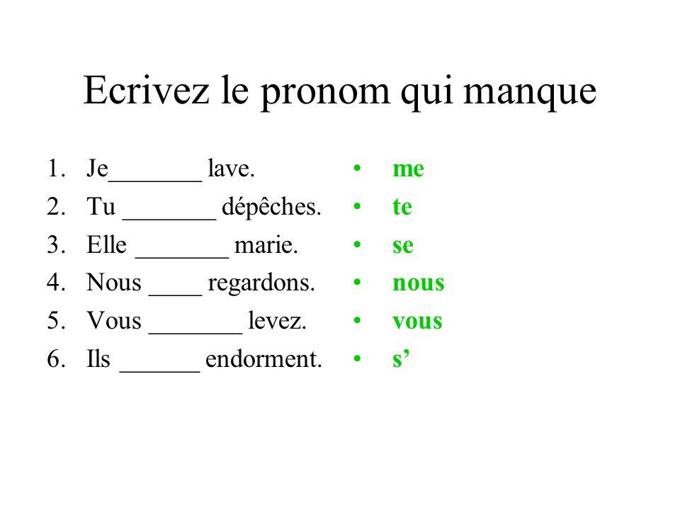 Ecrivez le pronom qui manque 1.Je_______ lave. 2.Tu _______ dépêches. 3.Elle _______ marie. 4.Nous ____ regardons. 5.Vous _______ levez. 6.Ils ______