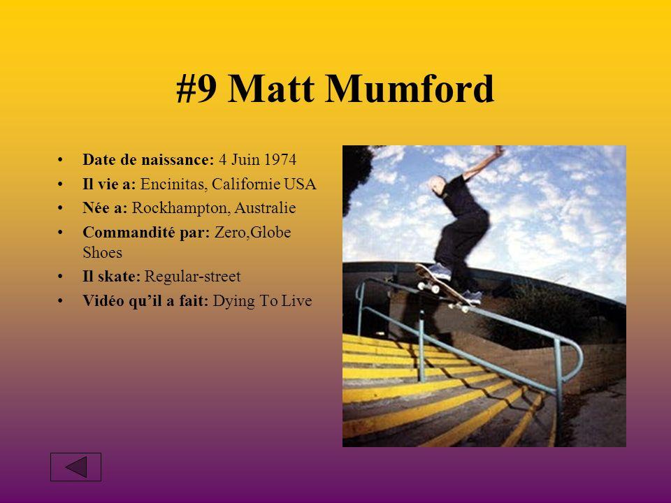 #9 Matt Mumford Date de naissance: 4 Juin 1974 Il vie a: Encinitas, Californie USA Née a: Rockhampton, Australie Commandité par: Zero,Globe Shoes Il skate: Regular-street Vidéo quil a fait: Dying To Live