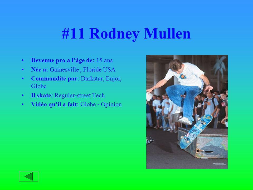 #11 Rodney Mullen Devenue pro a lâge de: 15 ans Née a: Gainesville, Floride USA Commandité par: Darkstar, Enjoi, Globe Il skate: Regular-street Tech Vidéo quil a fait: Globe - Opinion