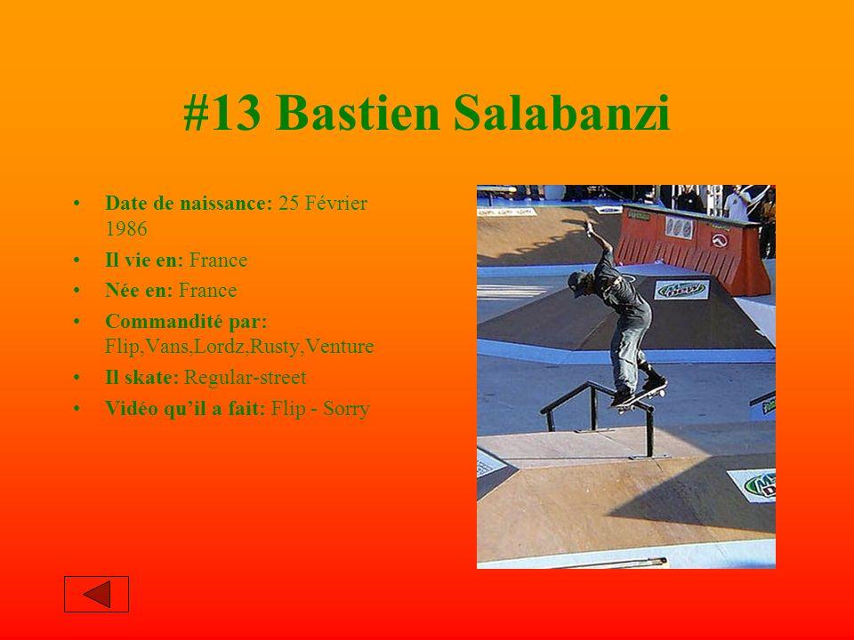 #13 Bastien Salabanzi Date de naissance: 25 Février 1986 Il vie en: France Née en: France Commandité par: Flip,Vans,Lordz,Rusty,Venture Il skate: Regular-street Vidéo quil a fait: Flip - Sorry