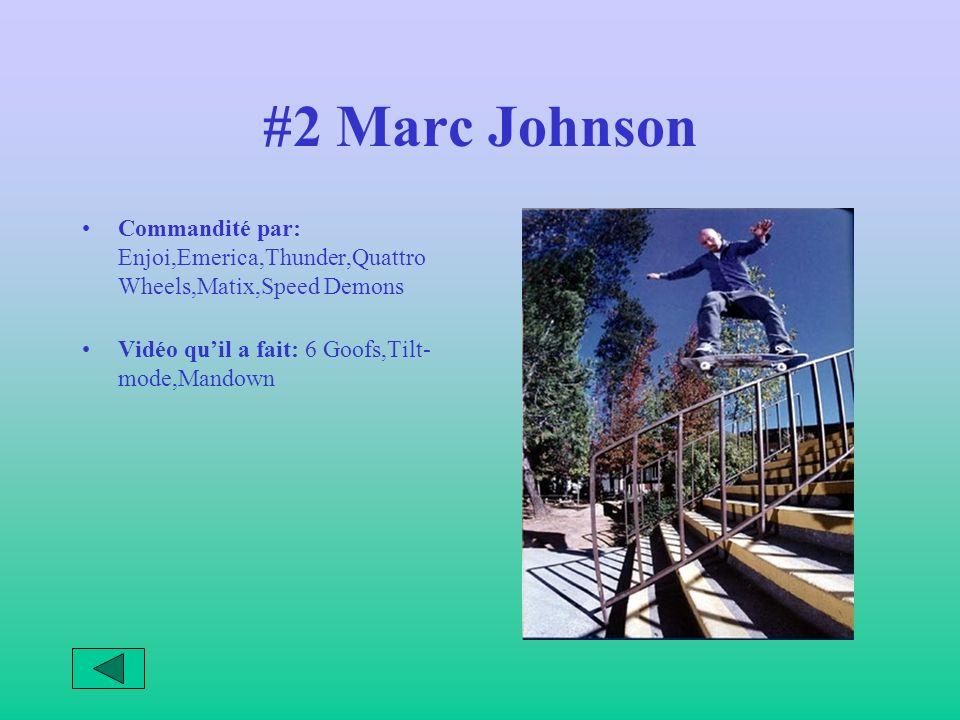 #2 Marc Johnson Commandité par: Enjoi,Emerica,Thunder,Quattro Wheels,Matix,Speed Demons Vidéo quil a fait: 6 Goofs,Tilt- mode,Mandown