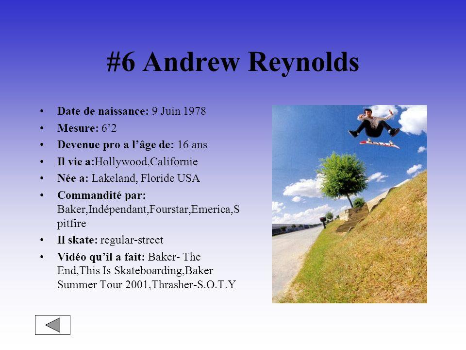 #6 Andrew Reynolds Date de naissance: 9 Juin 1978 Mesure: 62 Devenue pro a lâge de: 16 ans Il vie a:Hollywood,Californie Née a: Lakeland, Floride USA Commandité par: Baker,Indépendant,Fourstar,Emerica,S pitfire Il skate: regular-street Vidéo quil a fait: Baker- The End,This Is Skateboarding,Baker Summer Tour 2001,Thrasher-S.O.T.Y