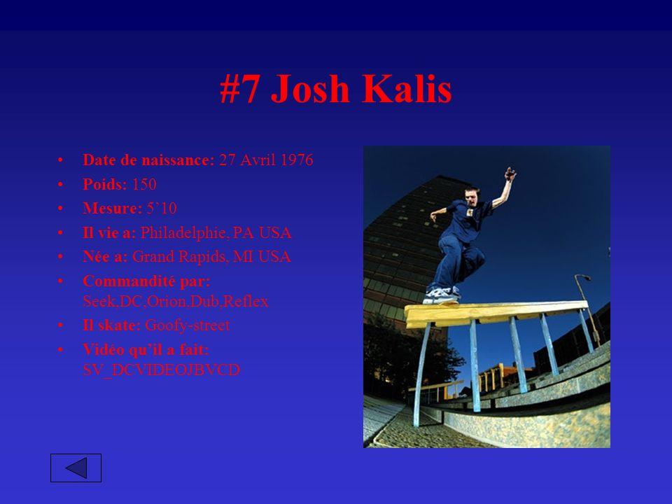 #7 Josh Kalis Date de naissance: 27 Avril 1976 Poids: 150 Mesure: 510 Il vie a: Philadelphie, PA USA Née a: Grand Rapids, MI USA Commandité par: Seek,DC,Orion,Dub,Reflex Il skate: Goofy-street Vidéo quil a fait: SV_DCVIDEOJBVCD