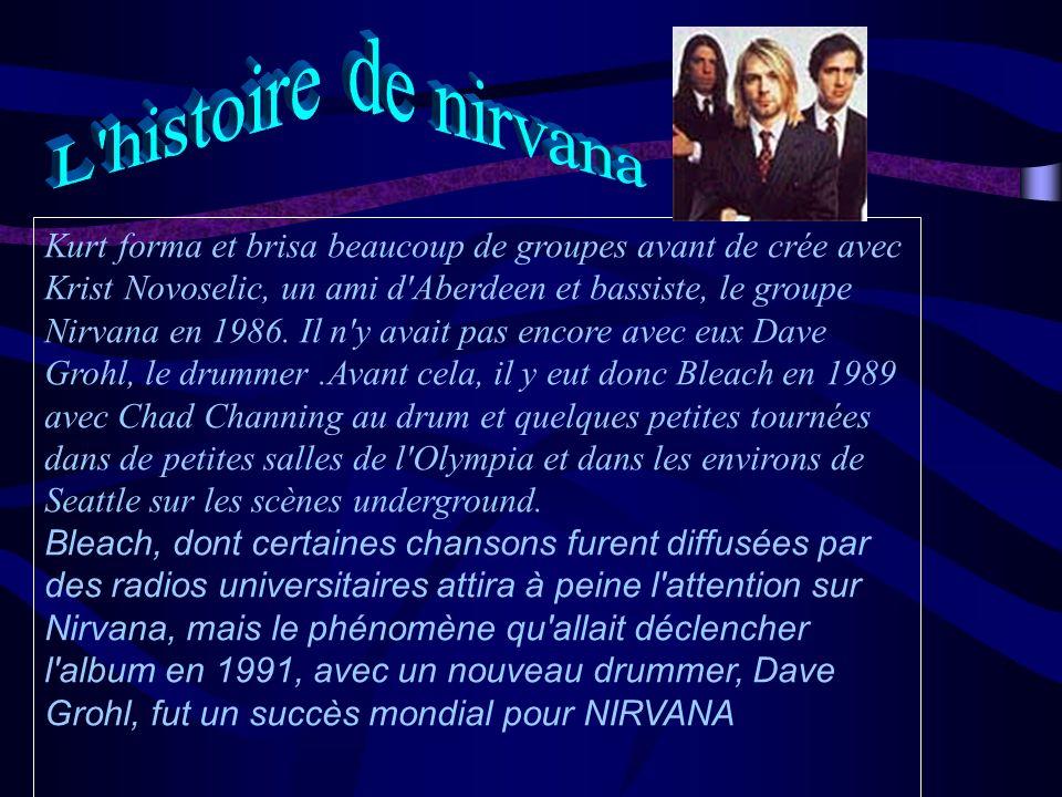 Kurt forma et brisa beaucoup de groupes avant de crée avec Krist Novoselic, un ami d Aberdeen et bassiste, le groupe Nirvana en 1986.