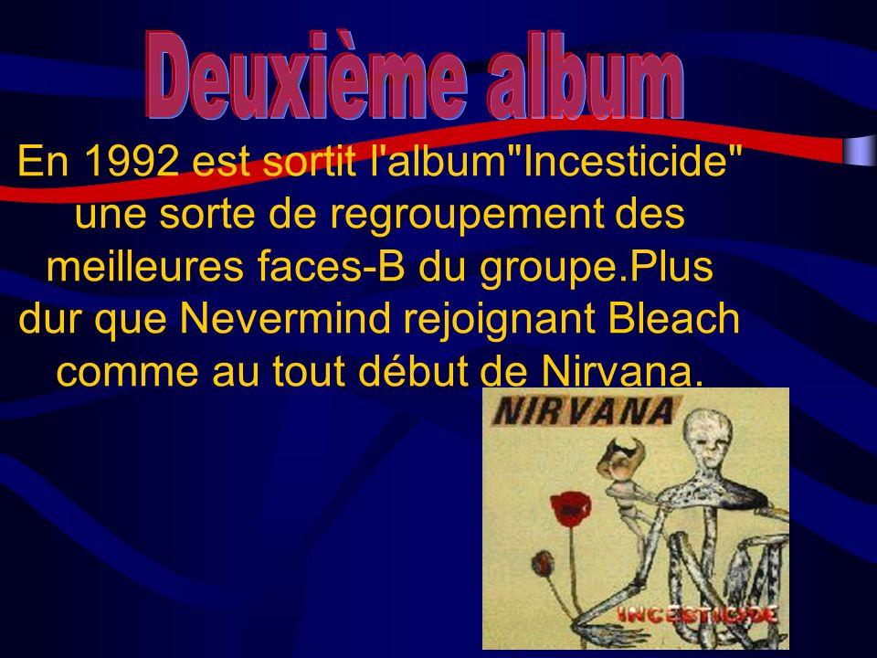 En 1992 est sortit l album Incesticide une sorte de regroupement des meilleures faces-B du groupe.Plus dur que Nevermind rejoignant Bleach comme au tout début de Nirvana.