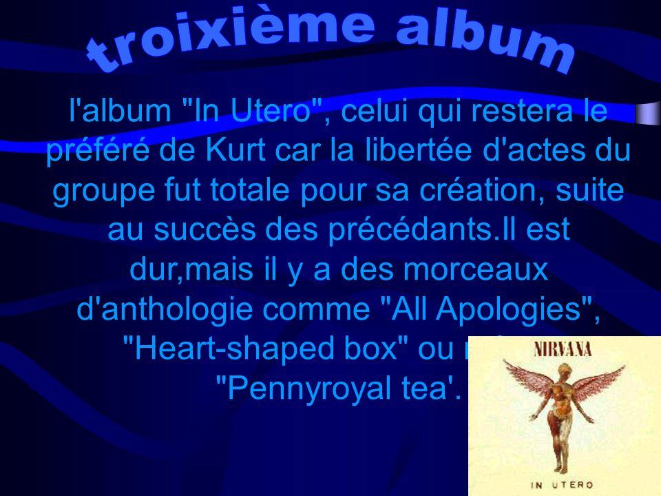 l album In Utero , celui qui restera le préféré de Kurt car la libertée d actes du groupe fut totale pour sa création, suite au succès des précédants.Il est dur,mais il y a des morceaux d anthologie comme All Apologies , Heart-shaped box ou même Pennyroyal tea .
