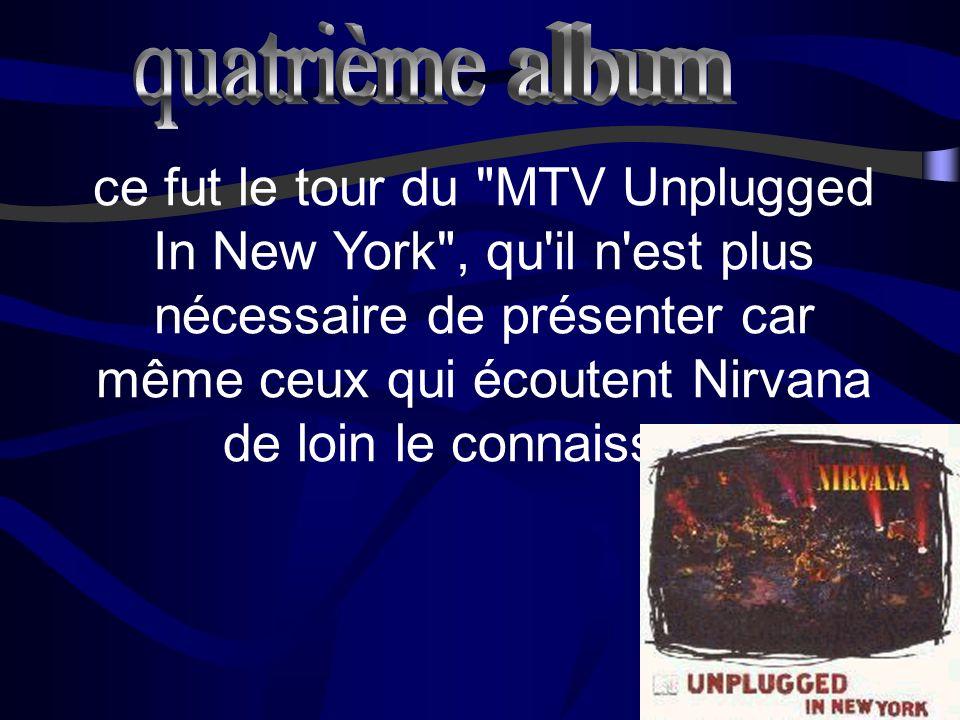 ce fut le tour du MTV Unplugged In New York , qu il n est plus nécessaire de présenter car même ceux qui écoutent Nirvana de loin le connaissent.