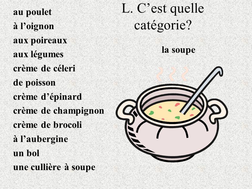 L. Cest quelle catégorie? au poulet à loignon aux poireaux aux légumes crème de céleri de poisson crème dépinard crème de champignon crème de brocoli