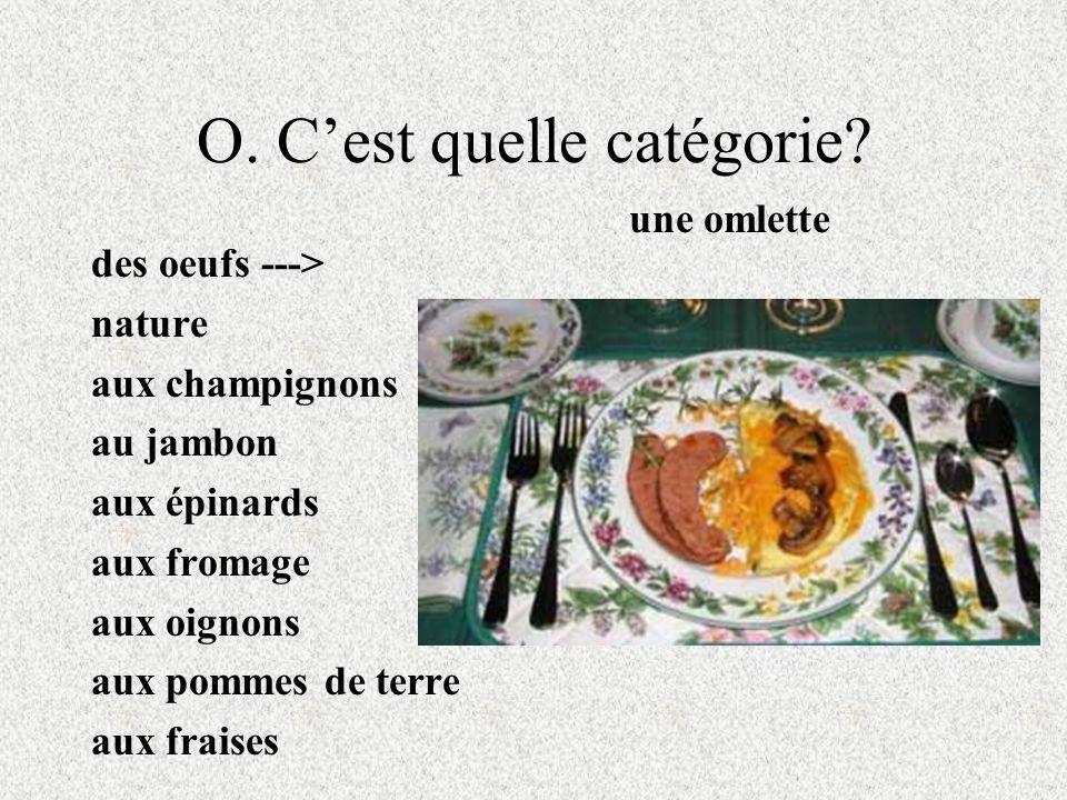 O. Cest quelle catégorie? des oeufs ---> nature aux champignons au jambon aux épinards aux fromage aux oignons aux pommes de terre aux fraises une oml