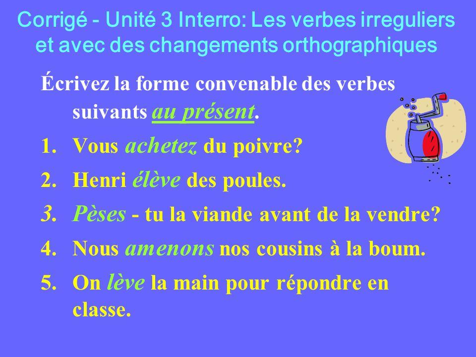 Corrigé - Unité 3 Interro: Les verbes irreguliers et avec des changements orthographiques Écrivez la forme convenable des verbes suivants au présent.