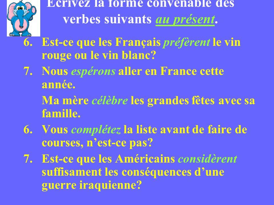 Écrivez la forme convenable des verbes suivants au présent. 6.Est-ce que les Français préfèrent le vin rouge ou le vin blanc? 7.Nous espérons aller en