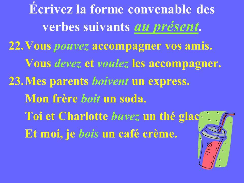 Écrivez la forme convenable des verbes suivants au présent. 22.Vous pouvez accompagner vos amis. Vous devez et voulez les accompagner. 23.Mes parents