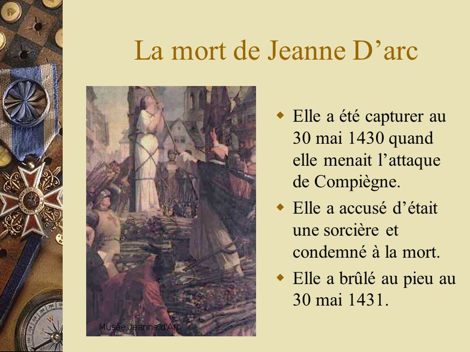 La mort de Jeanne Darc Elle a été capturer au 30 mai 1430 quand elle menait lattaque de Compiègne.