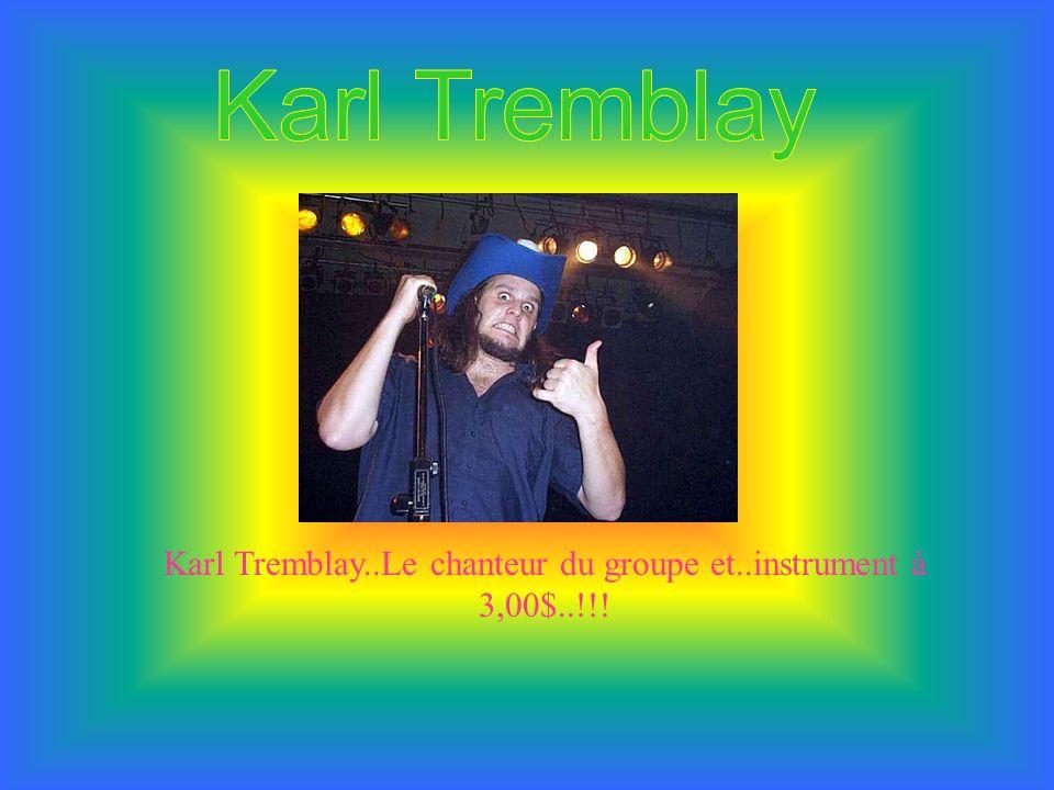 Karl Tremblay..Le chanteur du groupe et..instrument à 3,00$..!!!