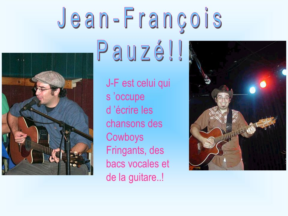 J-F est celui qui s occupe d écrire les chansons des Cowboys Fringants, des bacs vocales et de la guitare..!