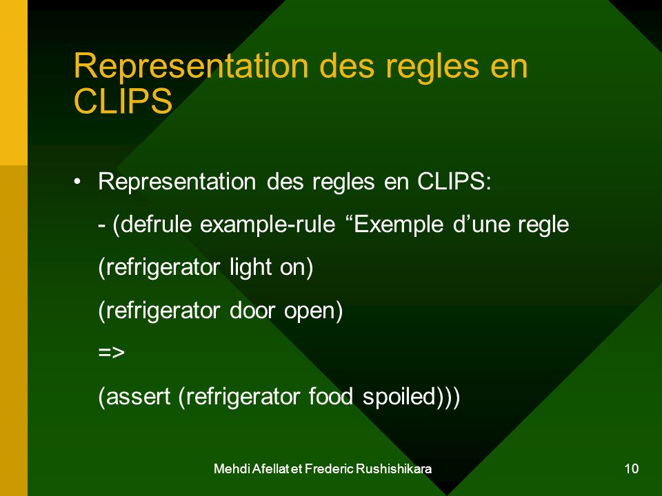 Mehdi Afellat et Frederic Rushishikara 10 Representation des regles en CLIPS Representation des regles en CLIPS: - (defrule example-rule Exemple dune