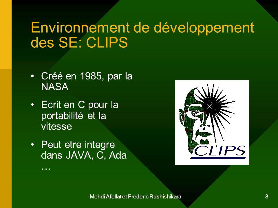 Mehdi Afellat et Frederic Rushishikara 8 Environnement de développement des SE: CLIPS Créé en 1985, par la NASA Ecrit en C pour la portabilité et la v