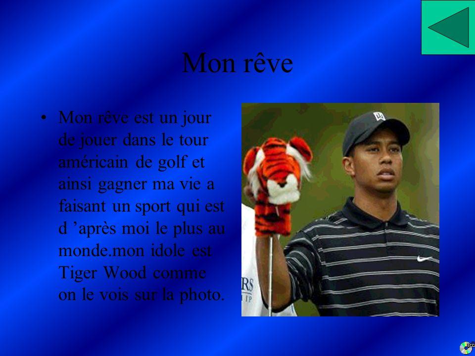 Mon rêve Mon rêve est un jour de jouer dans le tour américain de golf et ainsi gagner ma vie a faisant un sport qui est d après moi le plus au monde.mon idole est Tiger Wood comme on le vois sur la photo.