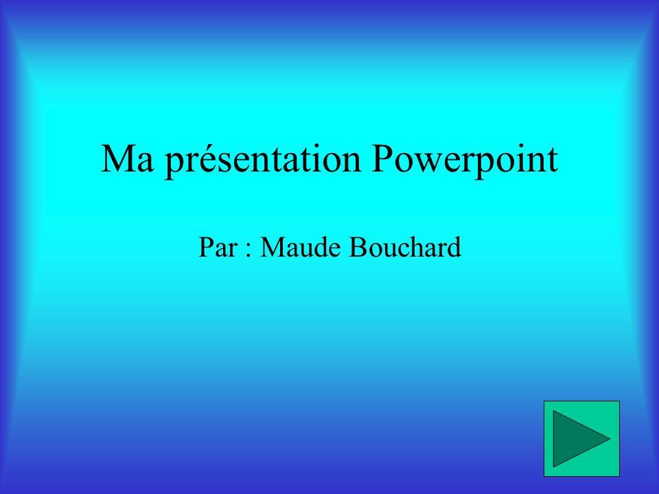 Ma présentation Powerpoint Par : Maude Bouchard