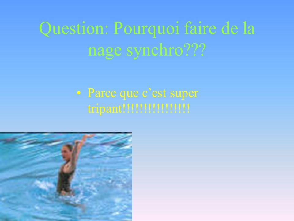 Question: Pourquoi faire de la nage synchro??? Parce que cest super tripant!!!!!!!!!!!!!!!!