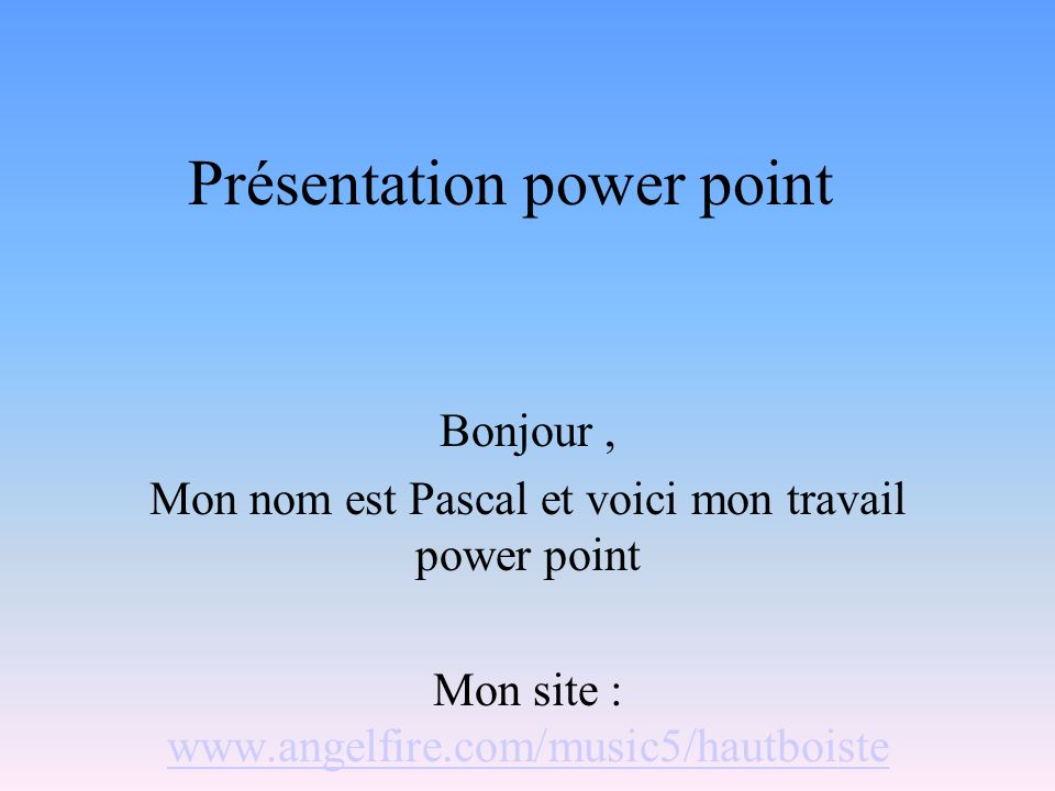 Présentation power point Bonjour, Mon nom est Pascal et voici mon travail power point Mon site : www.angelfire.com/music5/hautboiste www.angelfire.com/music5/hautboiste