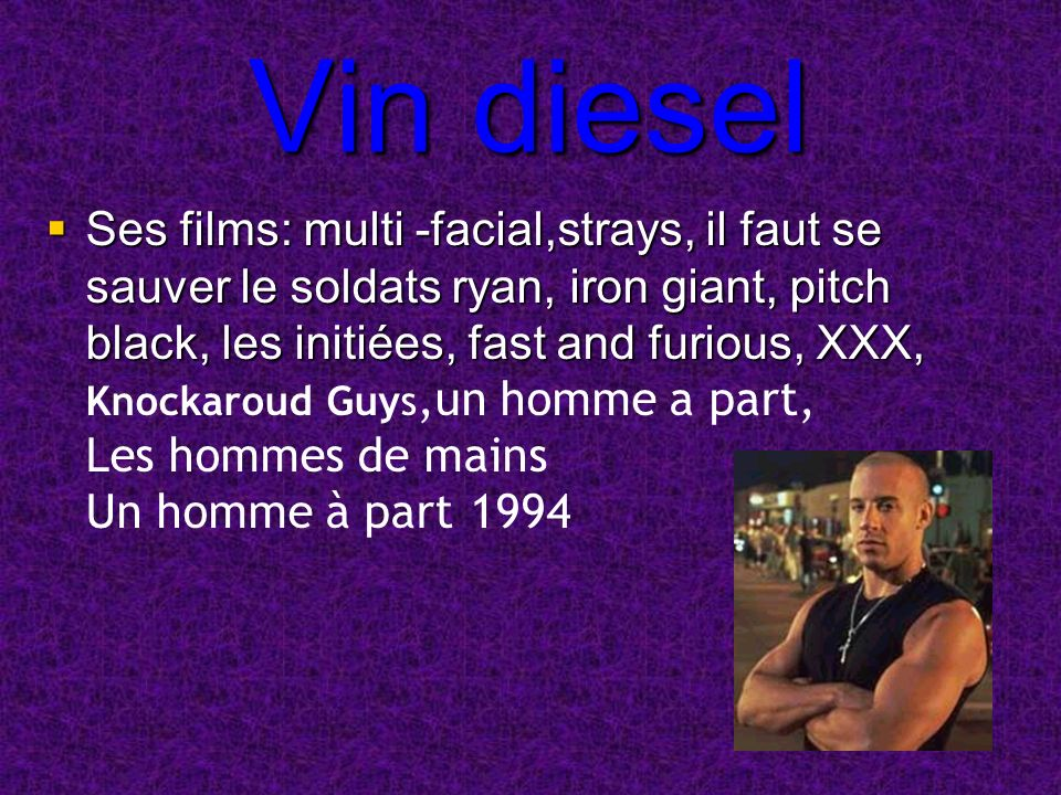 Vin diesel Ses films: multi -facial,strays, il faut se sauver le soldats ryan, iron giant, pitch black, les initiées, fast and furious, XXX, Ses films: multi -facial,strays, il faut se sauver le soldats ryan, iron giant, pitch black, les initiées, fast and furious, XXX, Knockaroud Guys,un homme a part, Les hommes de mains Un homme à part1994