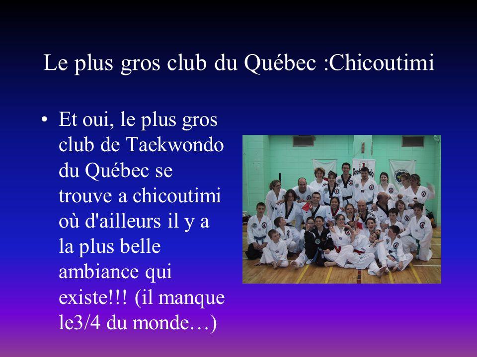 Le plus gros club du Québec :Chicoutimi Et oui, le plus gros club de Taekwondo du Québec se trouve a chicoutimi où d ailleurs il y a la plus belle ambiance qui existe!!.