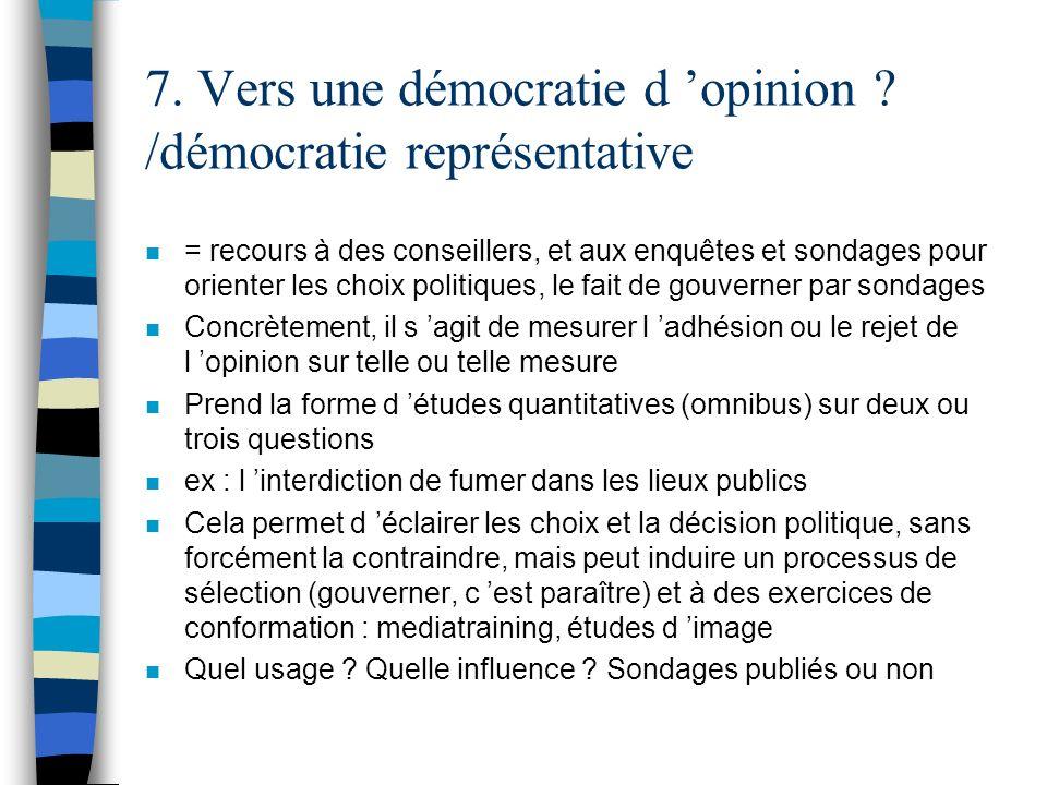 7. Vers une démocratie d opinion ? /démocratie représentative n = recours à des conseillers, et aux enquêtes et sondages pour orienter les choix polit
