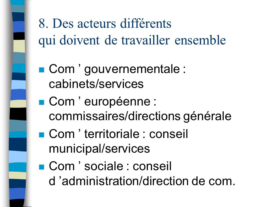 8. Des acteurs différents qui doivent de travailler ensemble n Com gouvernementale : cabinets/services n Com européenne : commissaires/directions géné