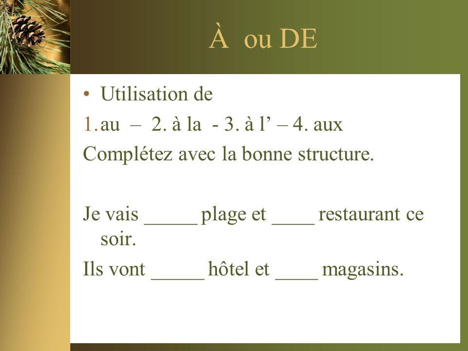 À ou DE Utilisation de 1.au – 2. à la - 3. à l – 4. aux Complétez avec la bonne structure. Je vais _____ plage et ____ restaurant ce soir. Ils vont __