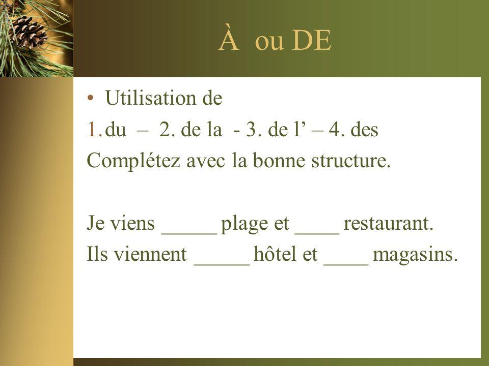 À ou DE Utilisation de 1.du – 2. de la - 3. de l – 4. des Complétez avec la bonne structure. Je viens _____ plage et ____ restaurant. Ils viennent ___