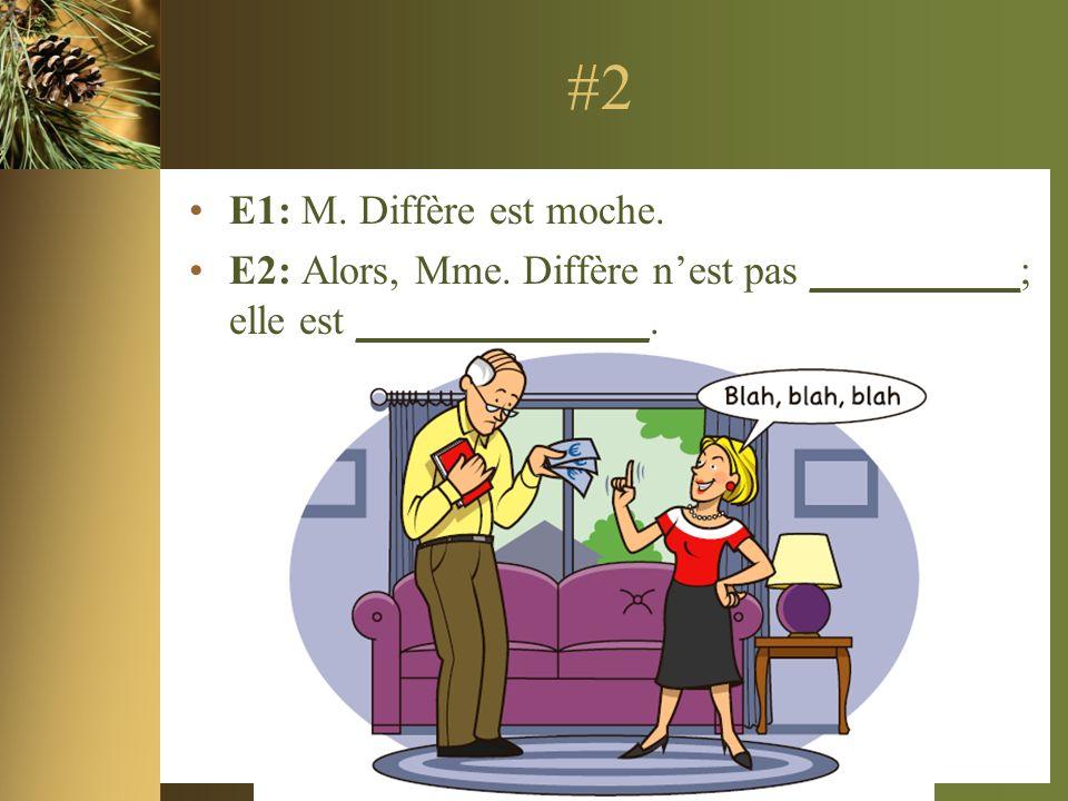 #2 E1: M. Diffère est moche. E2: Alors, Mme. Diffère nest pas __________; elle est ______________.