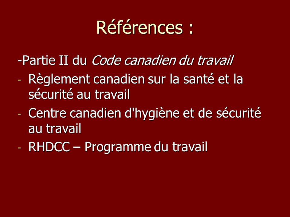 Références : -Partie II du Code canadien du travail - Règlement canadien sur la santé et la sécurité au travail - Centre canadien d hygiène et de sécurité au travail - RHDCC – Programme du travail