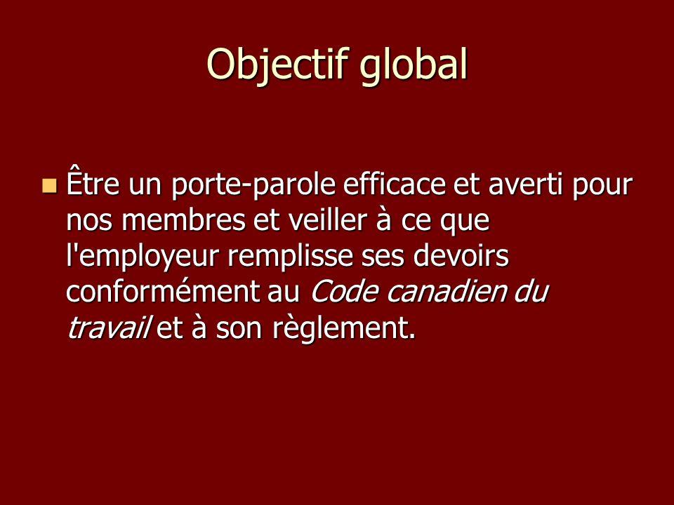 Objectif global Être un porte-parole efficace et averti pour nos membres et veiller à ce que l employeur remplisse ses devoirs conformément au Code canadien du travail et à son règlement.