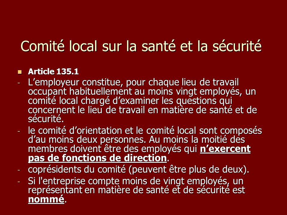 Comité local sur la santé et la sécurité Article 135.1 Article 135.1 - Lemployeur constitue, pour chaque lieu de travail occupant habituellement au moins vingt employés, un comité local chargé dexaminer les questions qui concernent le lieu de travail en matière de santé et de sécurité.