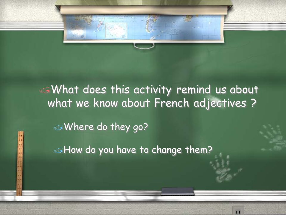 / What does this activity remind us about what we know about French adjectives ? / Where do they go? / How do you have to change them? / What does thi