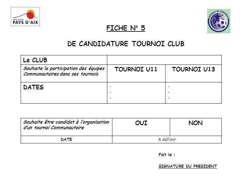 Le CLUB Souhaite la participation des équipes Communautaires dans ses tournois TOURNOI U11TOURNOI U13 DATES ------ ------ Fait le : SIGNATURE DU PRESIDENT FICHE N° 5 DE CANDIDATURE TOURNOI CLUB Souhaite être candidat à lorganisation dun tournoi Communautaire OUINON DATEA définir